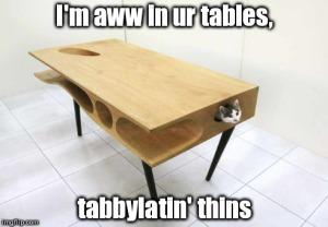 I'm aww in ur tables, tabbylatin' thins