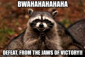 BWAHAHAHAHAHA! Defeat, from the jaws of VICTORY!!