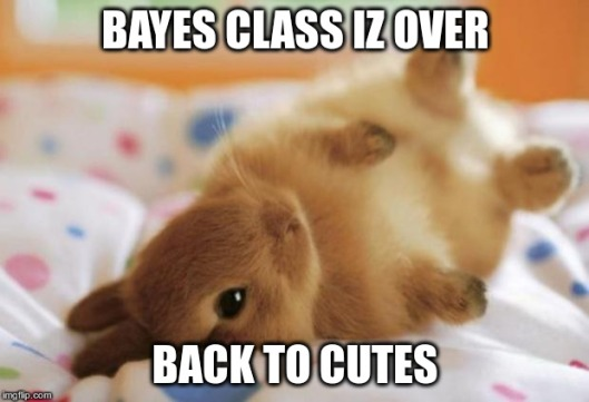 Bayes class iz over. Back to cutes!
