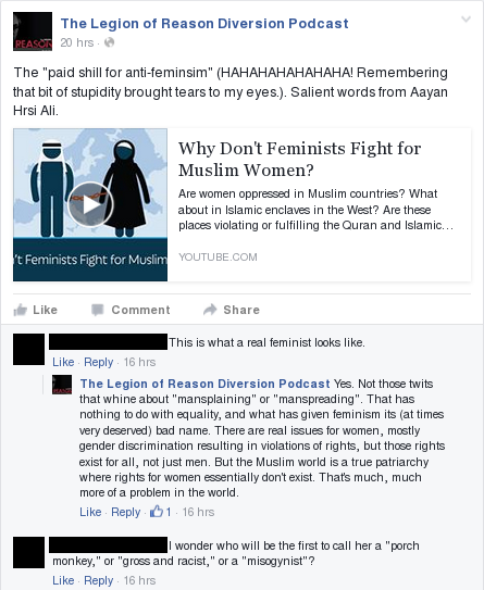 "Legion of Reason Diversion Podcast: ""The ""paid shill for anti-feminsim"" (HAHAHAHAHAHAHA! Remembering that bit of stupidity brought tears to my eyes.). Salient words from Aayan Hrsi Ali."" Commenter: ""This is what a real feminist looks like."" LoRDP: ""Yes. Not those twits that whine about ""mansplaining"" or ""manspreading"". That has nothing to do with equality, and what has given feminism its (at times very deserved) bad name. There are real issues for women, mostly gender discrimination resulting in violations of rights, but those rights exist for all, not just men. But the Muslim world is a true patriarchy where rights for women essentially don't exist. That's much, much more of a problem in the world."" Commenter: ""I wonder who will be the first to call her a ""porch monkey,"" or ""gross and racist,"" or a ""misogynist""?"""
