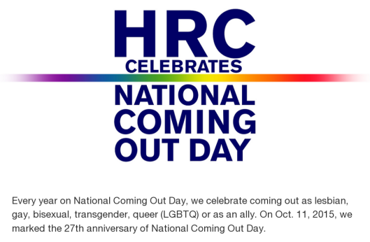 The Human Rights Campaign: Every year on National Coming Out Day, we celebrate coming out as lesbian, gay, bisexual, transgender, queer (LGBTQ) or as an ally. On Oct. 11, 2015, we marked the 27th anniversary of National Coming Out Day.