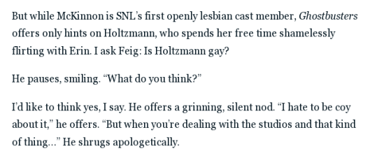 "I ask Feig: Is Holtzmann gay?  He pauses, smiling. ""What do you think?""  I'd like to think yes, I say. He offers a grinning, silent nod. ""I hate to be coy about it,"" he offers. ""But when you're dealing with the studios and that kind of thing…"""